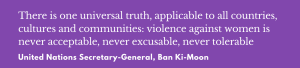 """""""There is one universal truth, applicable to all countries, cultures and communities: violence against women is never acceptable, never excusable, never tolerable."""" United Nations Secretary General, Ban Ki-Moon"""