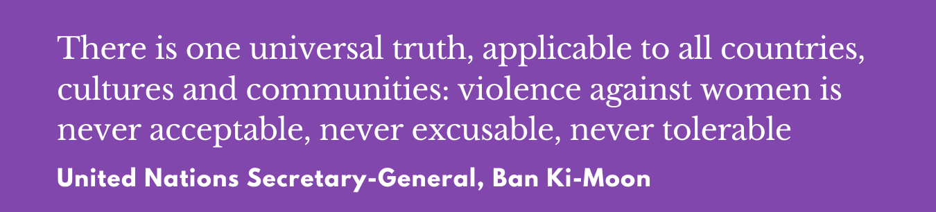 """""""Violence against women is never acceptable, never excusable, never tolerable"""". Ban Ki-Moon"""